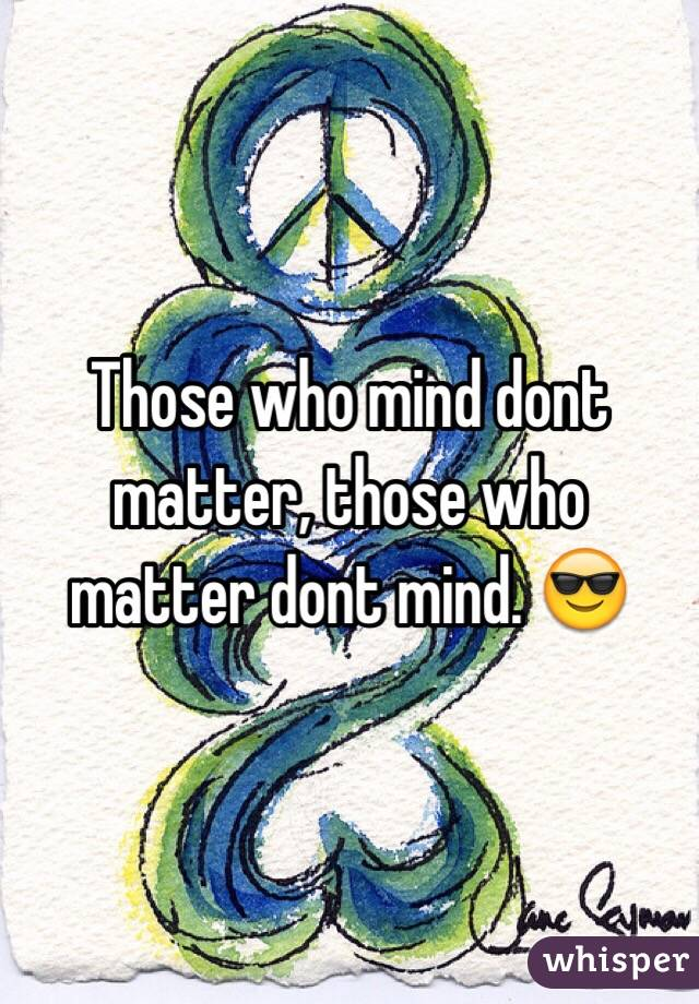 Those who mind dont matter, those who matter dont mind. 😎