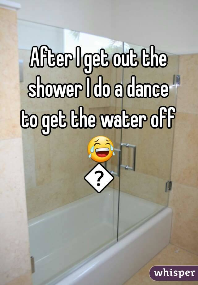 After I get out the shower I do a dance to get the water off 😂😂
