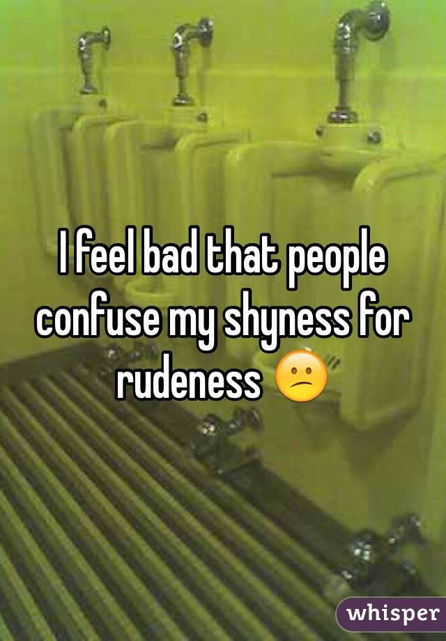 I feel bad that people confuse my shyness for rudeness 😕