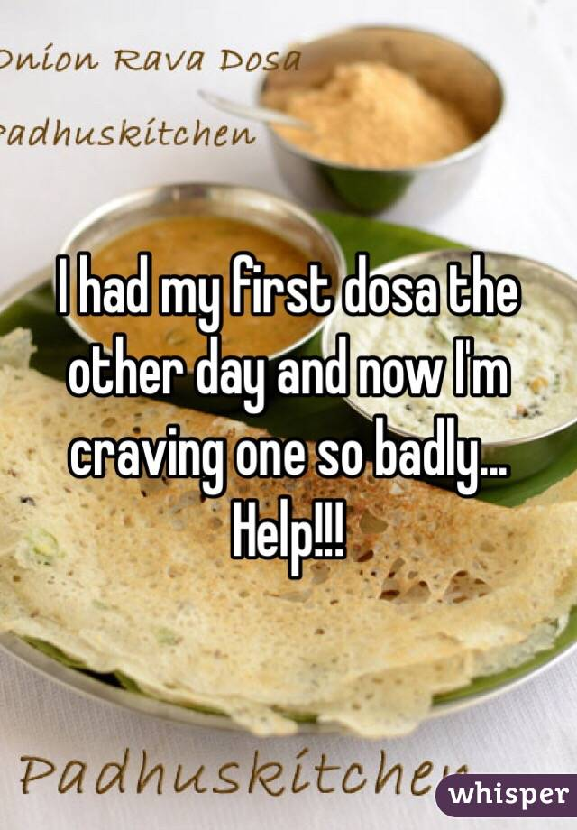 I had my first dosa the other day and now I'm craving one so badly... Help!!!