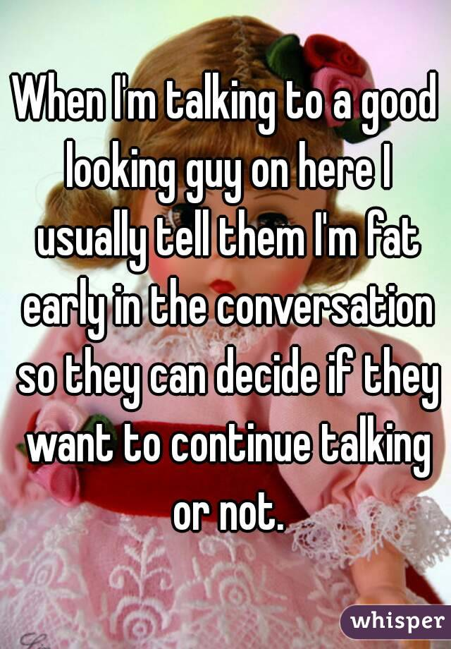When I'm talking to a good looking guy on here I usually tell them I'm fat early in the conversation so they can decide if they want to continue talking or not.
