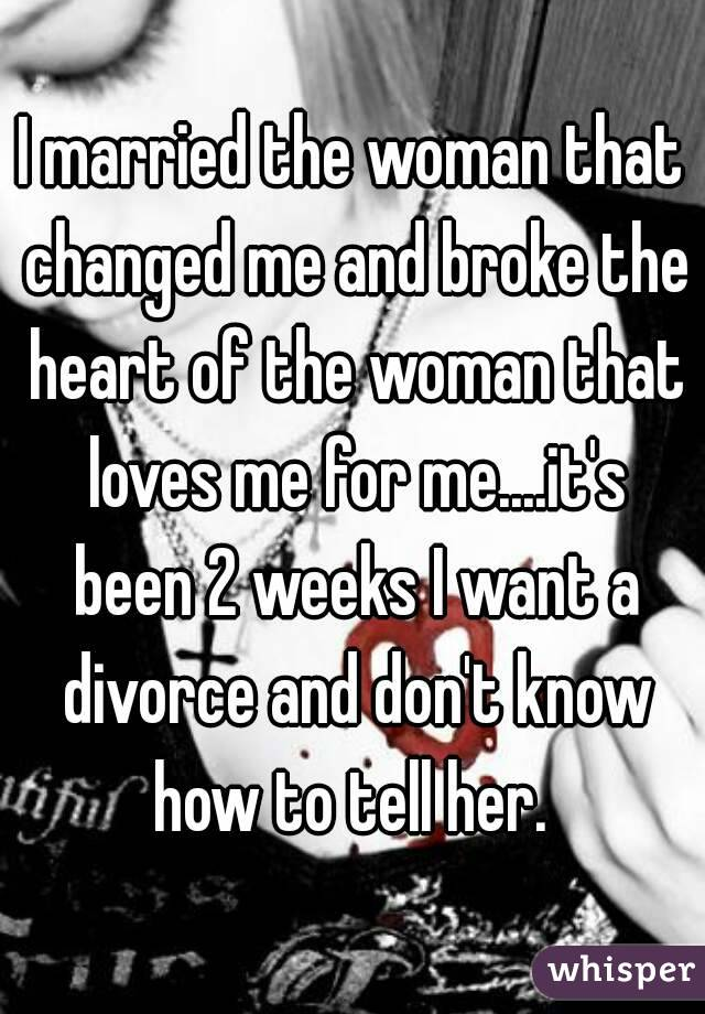 I married the woman that changed me and broke the heart of the woman that loves me for me....it's been 2 weeks I want a divorce and don't know how to tell her.