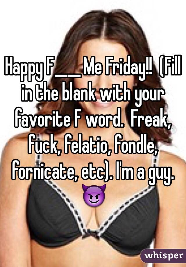 Happy F____ Me Friday!!  (Fill in the blank with your favorite F word.  Freak, fuck, felatio, fondle, fornicate, etc). I'm a guy. 😈