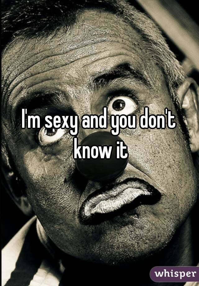 I'm sexy and you don't know it