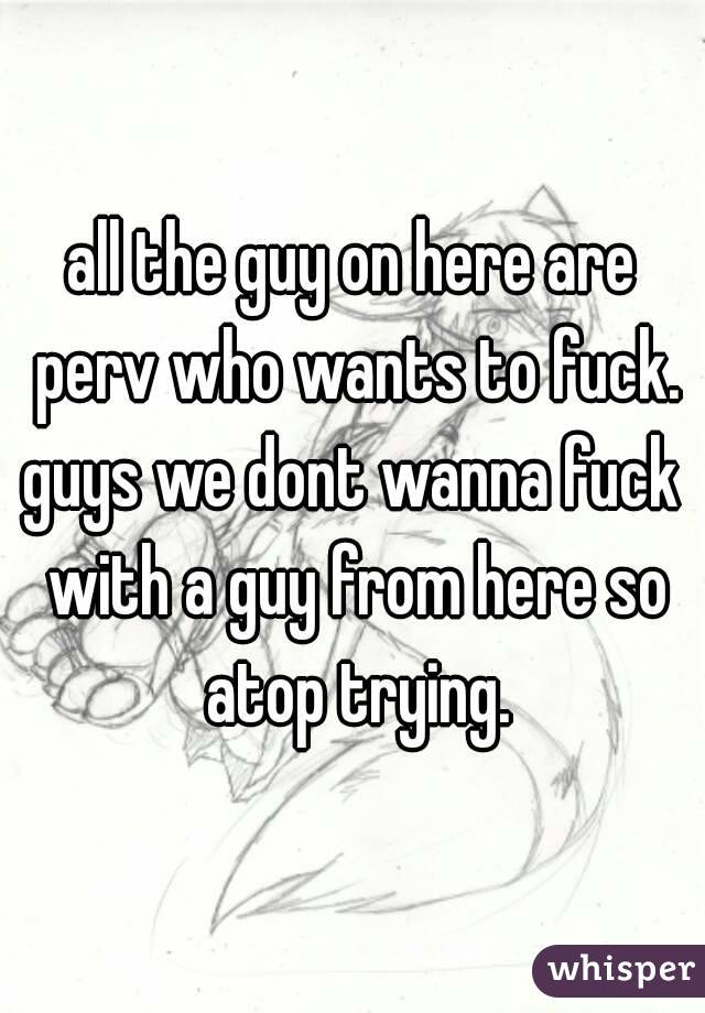 all the guy on here are perv who wants to fuck. guys we dont wanna fuck with a guy from here so atop trying.