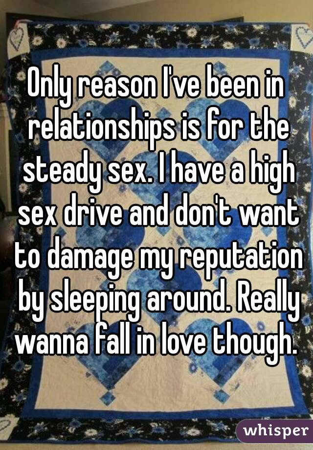 Only reason I've been in relationships is for the steady sex. I have a high sex drive and don't want to damage my reputation by sleeping around. Really wanna fall in love though.