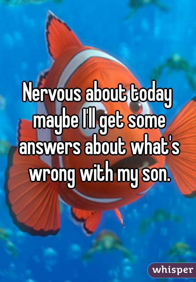 Nervous about today maybe I'll get some answers about what's wrong with my son.