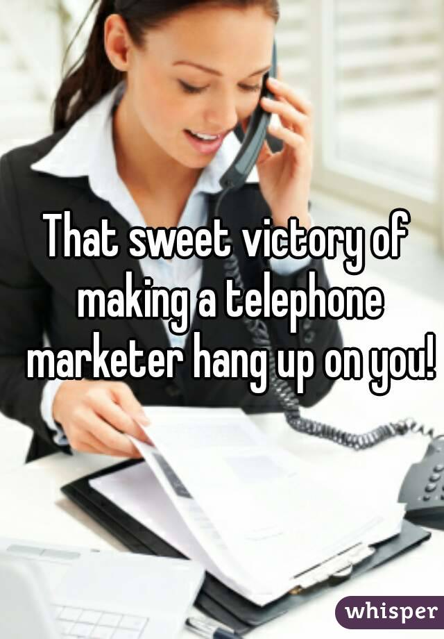 That sweet victory of making a telephone marketer hang up on you!