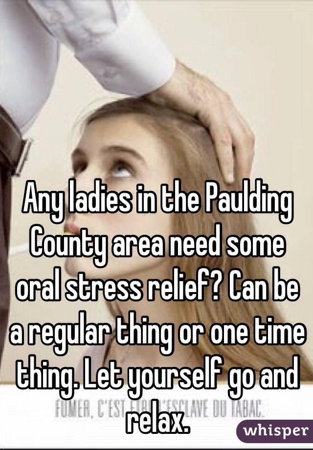 Any ladies in the Paulding County area need some oral stress relief? Can be a regular thing or one time thing. Let yourself go and relax.