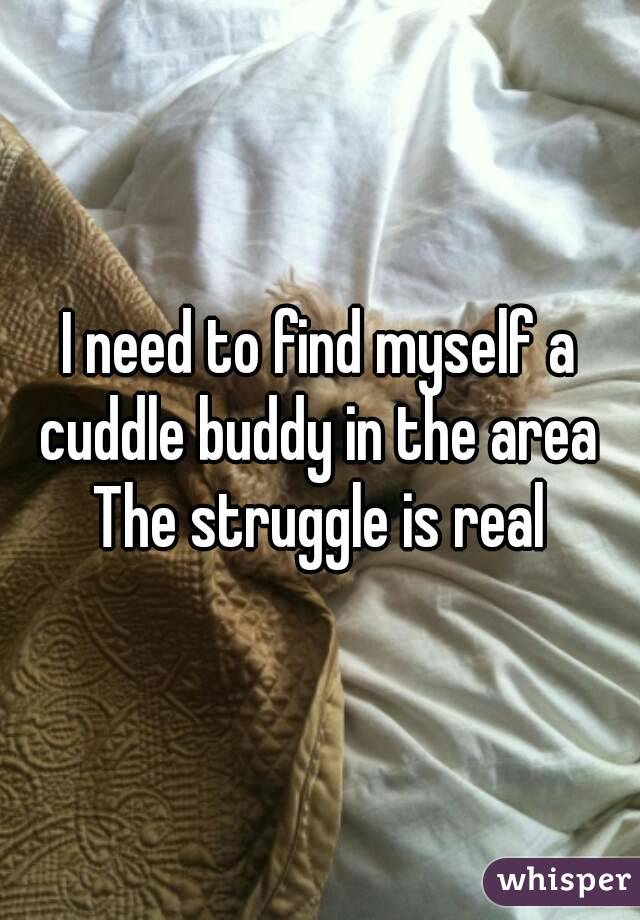 I need to find myself a cuddle buddy in the area  The struggle is real