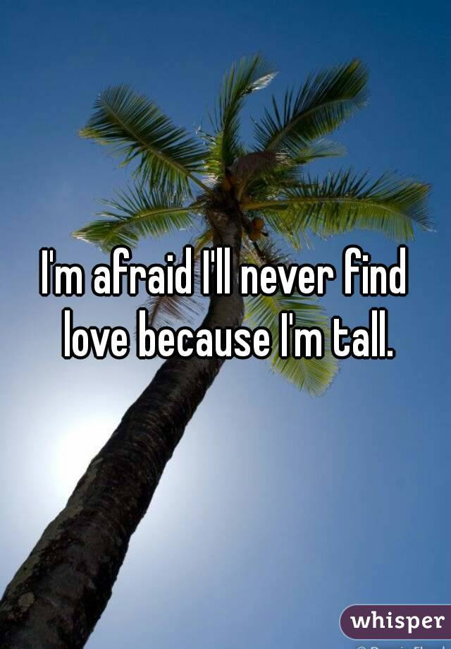 I'm afraid I'll never find love because I'm tall.