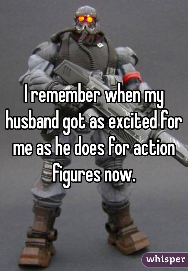 I remember when my husband got as excited for me as he does for action figures now.