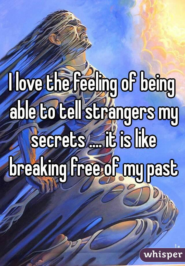 I love the feeling of being able to tell strangers my secrets .... it is like breaking free of my past