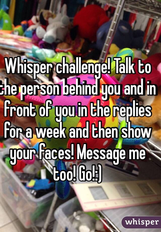 Whisper challenge! Talk to the person behind you and in front of you in the replies for a week and then show your faces! Message me too! Go!:)