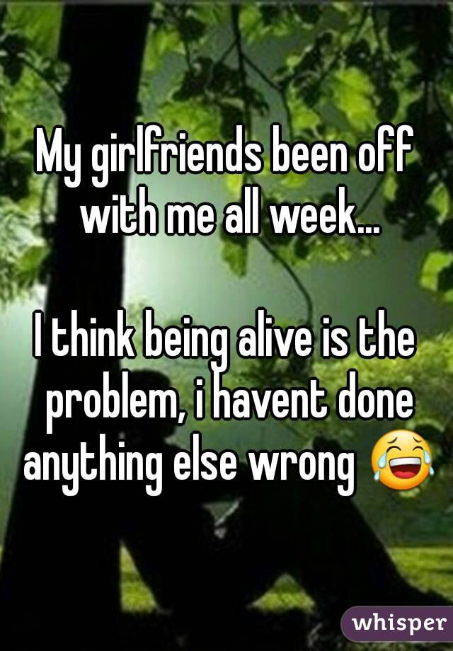 My girlfriends been off with me all week...  I think being alive is the problem, i havent done anything else wrong 😂