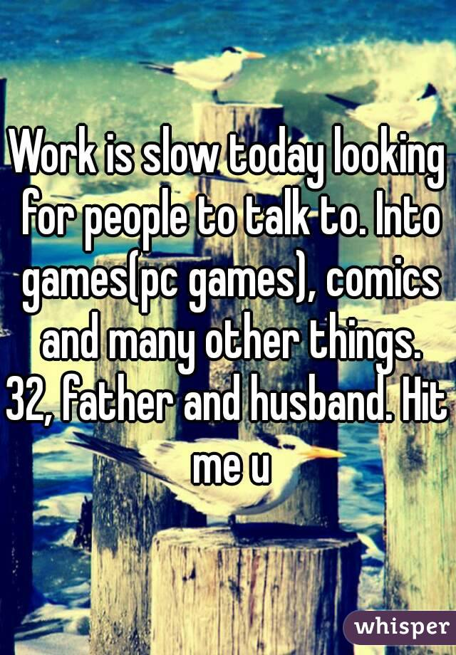 Work is slow today looking for people to talk to. Into games(pc games), comics and many other things. 32, father and husband. Hit me u