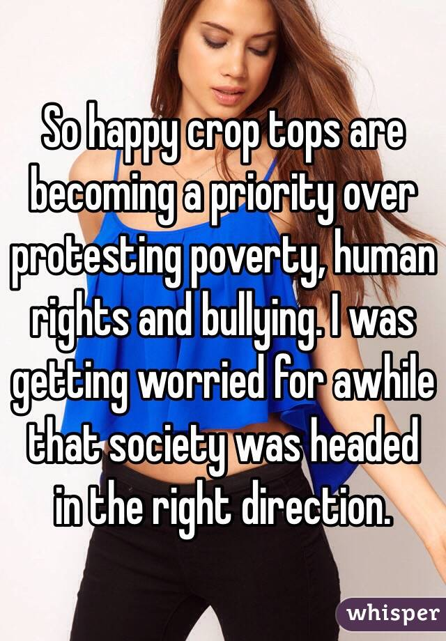 So happy crop tops are becoming a priority over protesting poverty, human rights and bullying. I was getting worried for awhile that society was headed in the right direction.