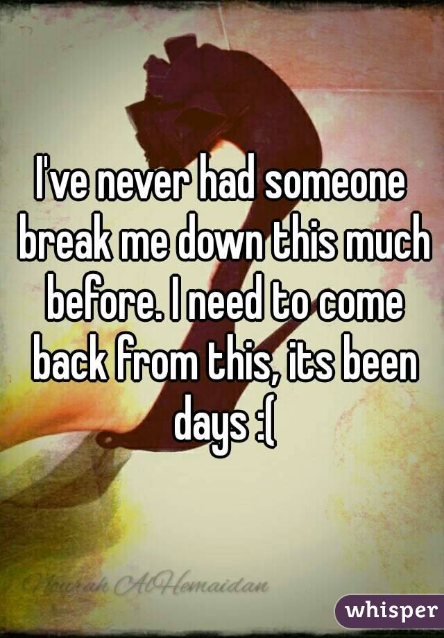 I've never had someone break me down this much before. I need to come back from this, its been days :(