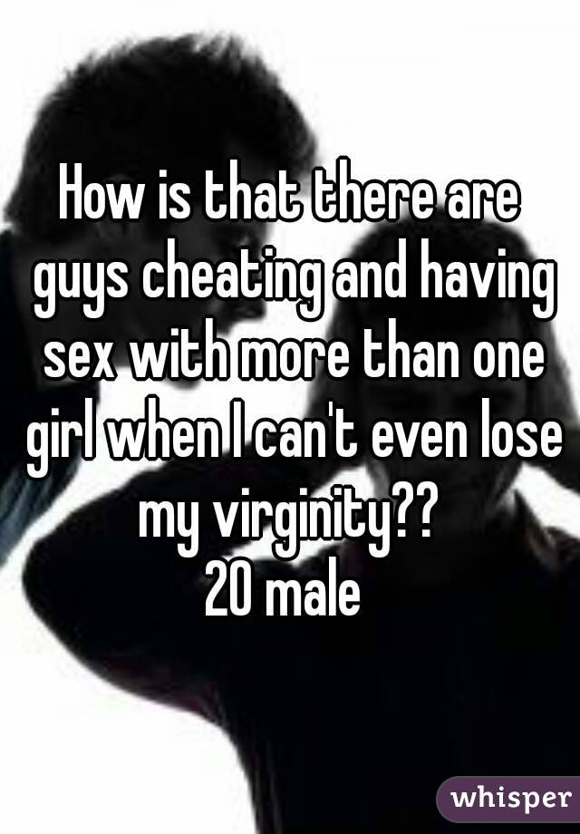 How is that there are guys cheating and having sex with more than one girl when I can't even lose my virginity??  20 male