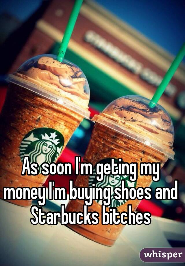 As soon I'm geting my money I'm buying shoes and Starbucks bitches