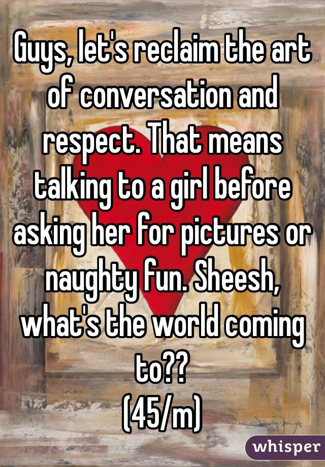 Guys, let's reclaim the art of conversation and respect. That means talking to a girl before asking her for pictures or naughty fun. Sheesh, what's the world coming to?? (45/m)