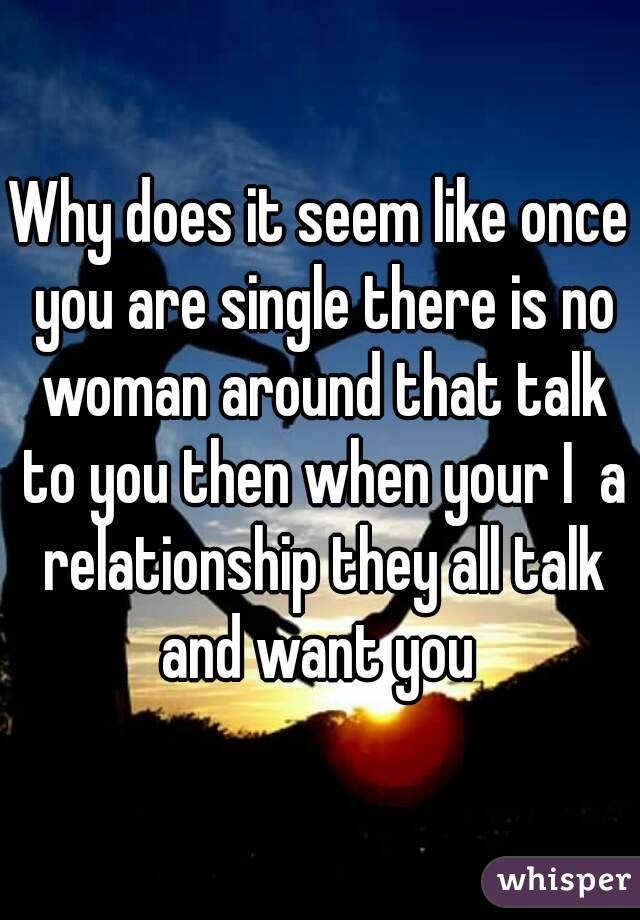 Why does it seem like once you are single there is no woman around that talk to you then when your I  a relationship they all talk and want you
