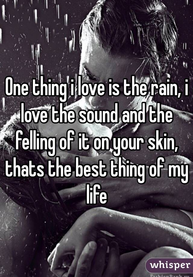 One thing i love is the rain, i love the sound and the felling of it on your skin, thats the best thing of my life