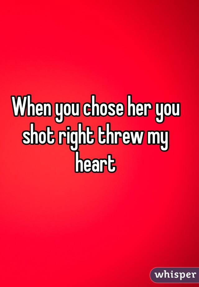 When you chose her you shot right threw my heart