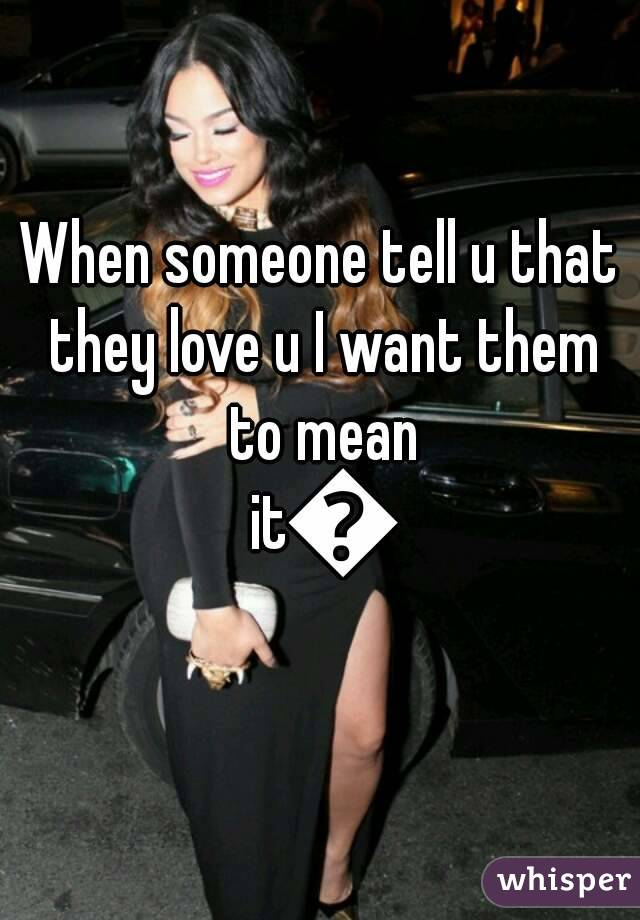 When someone tell u that they love u I want them to mean it💏