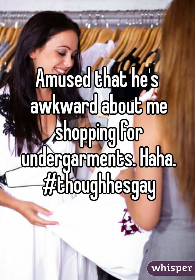 Amused that he's awkward about me shopping for undergarments. Haha. #thoughhesgay