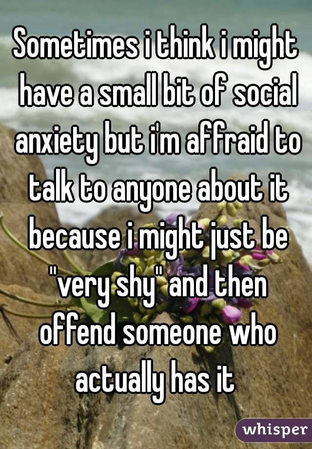 """Sometimes i think i might have a small bit of social anxiety but i'm affraid to talk to anyone about it because i might just be """"very shy"""" and then offend someone who actually has it"""