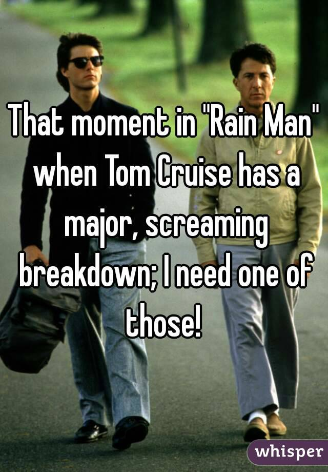 """That moment in """"Rain Man"""" when Tom Cruise has a major, screaming breakdown; I need one of those!"""