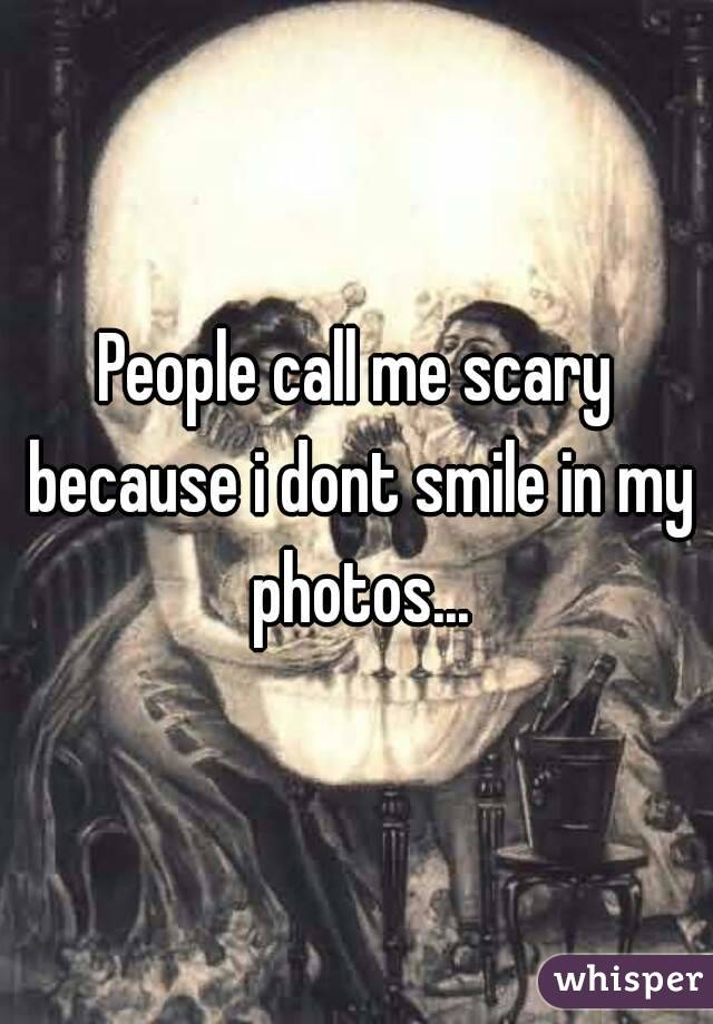 People call me scary because i dont smile in my photos...