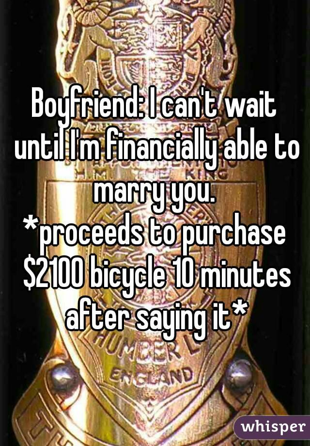 Boyfriend: I can't wait until I'm financially able to marry you.  *proceeds to purchase $2100 bicycle 10 minutes after saying it*