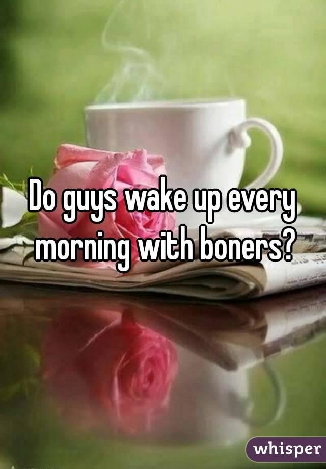 Do guys wake up every morning with boners?