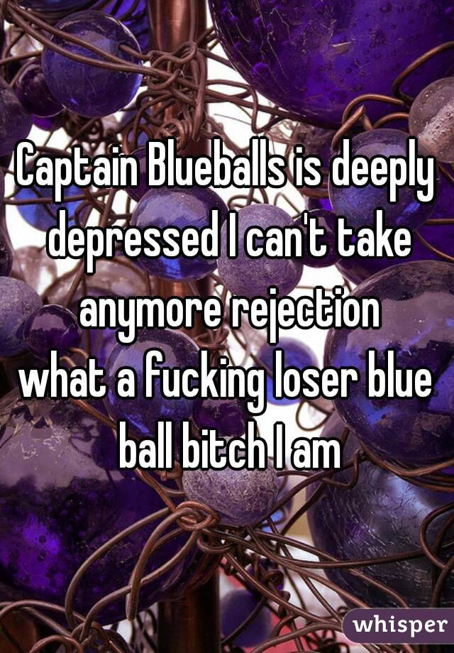 Captain Blueballs is deeply depressed I can't take anymore rejection what a fucking loser blue ball bitch I am