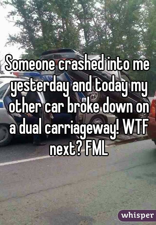 Someone crashed into me yesterday and today my other car broke down on a dual carriageway! WTF next? FML