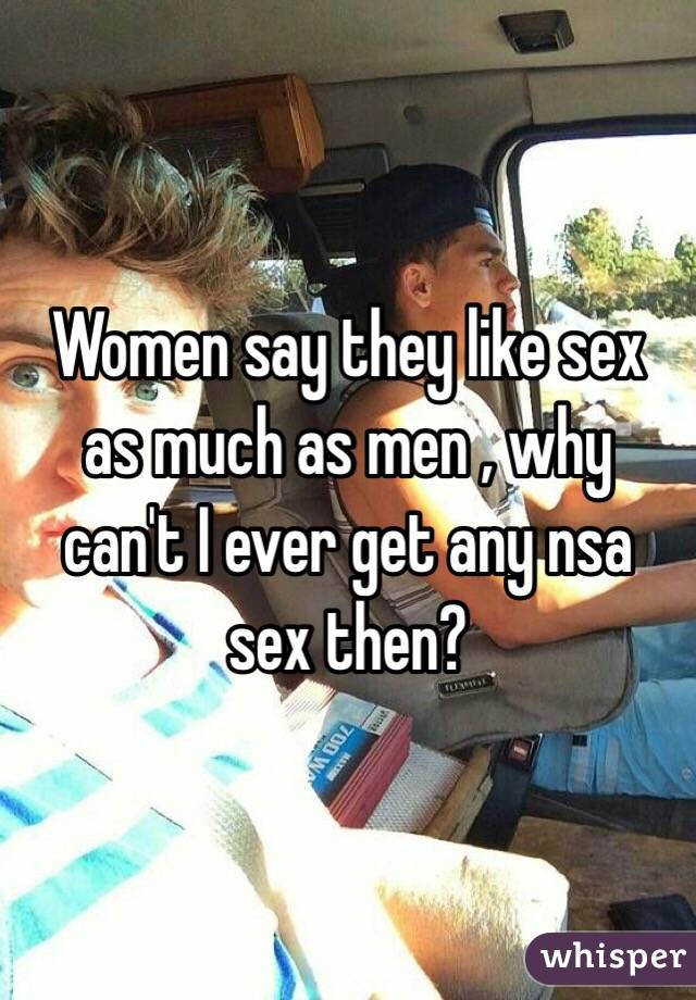 Women say they like sex as much as men , why can't I ever get any nsa sex then?