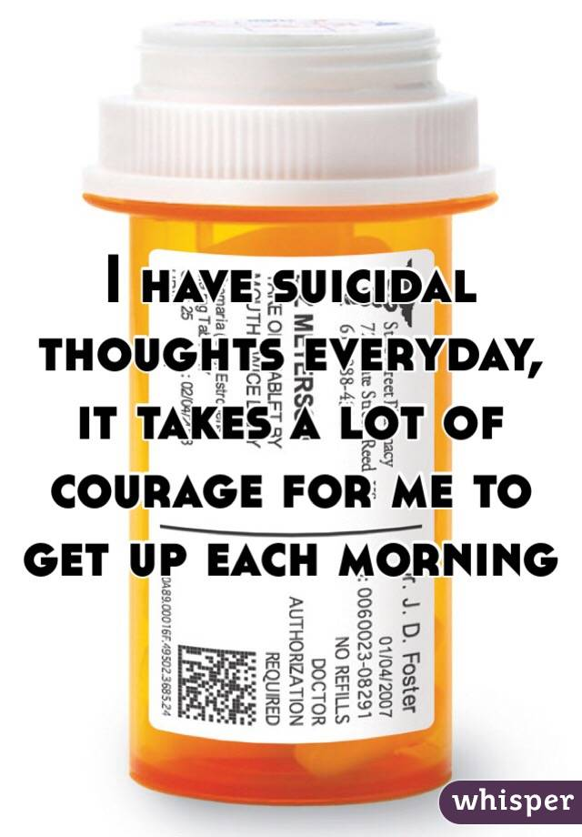 I have suicidal thoughts everyday, it takes a lot of courage for me to get up each morning
