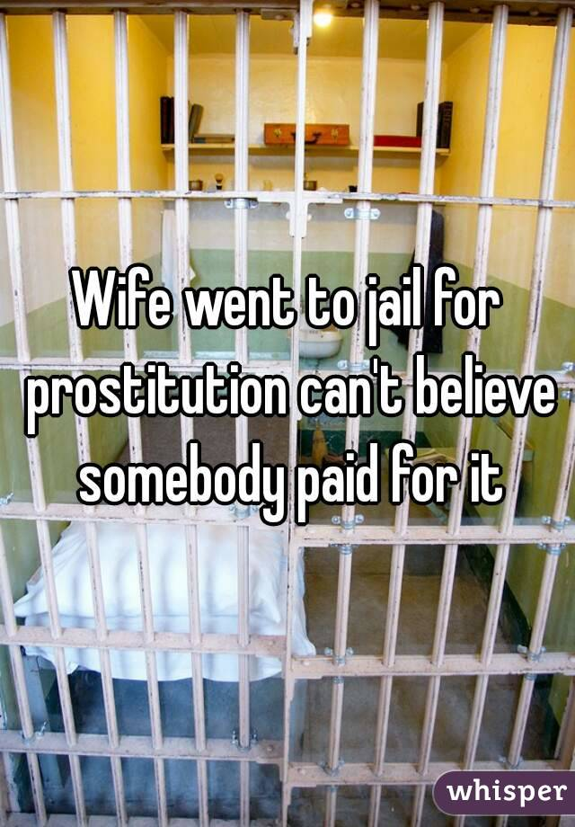 Wife went to jail for prostitution can't believe somebody paid for it