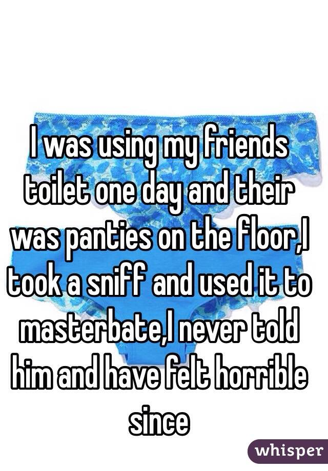 I was using my friends toilet one day and their was panties on the floor,I took a sniff and used it to masterbate,I never told him and have felt horrible since