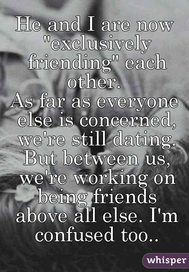 """He and I are now """"exclusively friending"""" each other.  As far as everyone else is concerned, we're still dating. But between us, we're working on being friends above all else. I'm confused too.."""