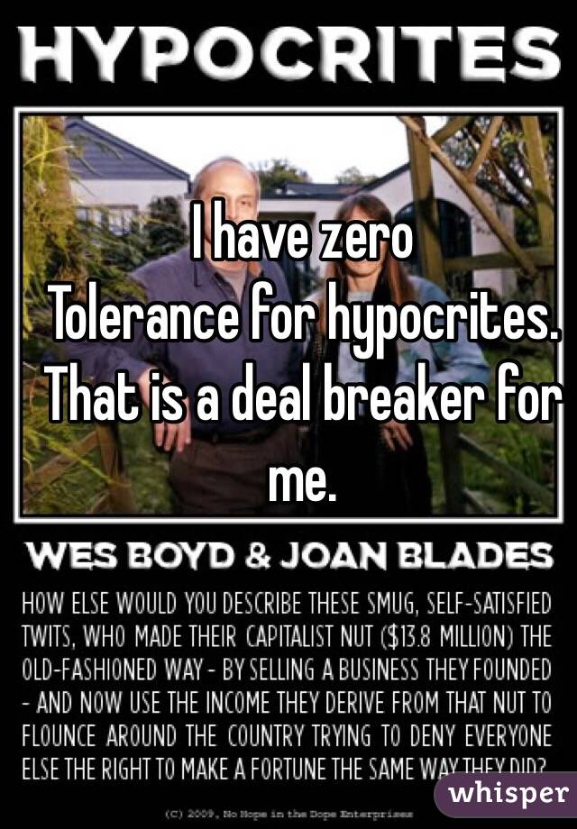 I have zero  Tolerance for hypocrites. That is a deal breaker for me.
