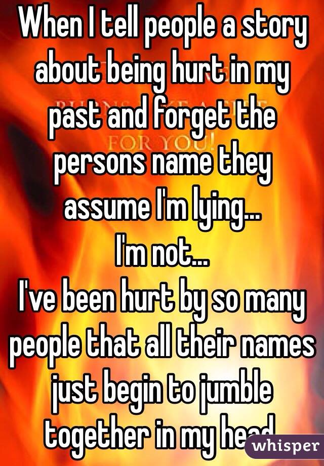 When I tell people a story about being hurt in my past and forget the persons name they assume I'm lying... I'm not... I've been hurt by so many people that all their names just begin to jumble together in my head.