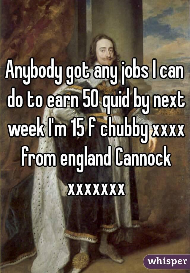 Anybody got any jobs I can do to earn 50 quid by next week I'm 15 f chubby xxxx from england Cannock xxxxxxx