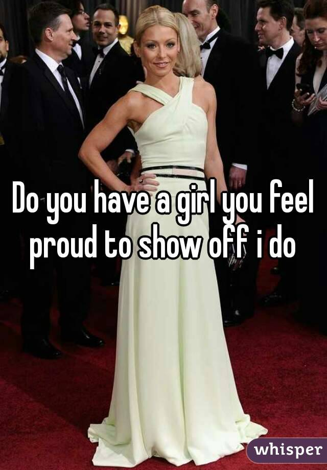 Do you have a girl you feel proud to show off i do