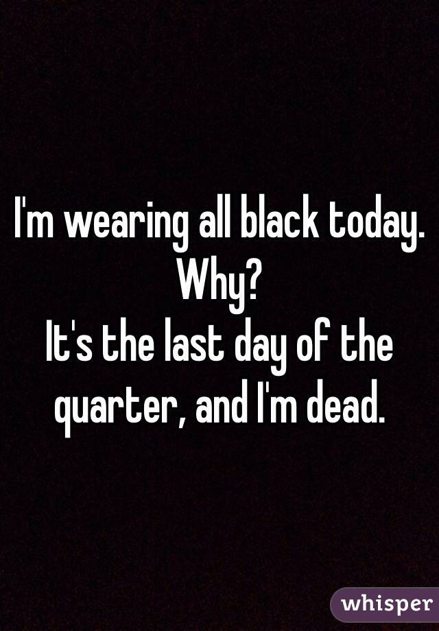 I'm wearing all black today. Why? It's the last day of the quarter, and I'm dead.
