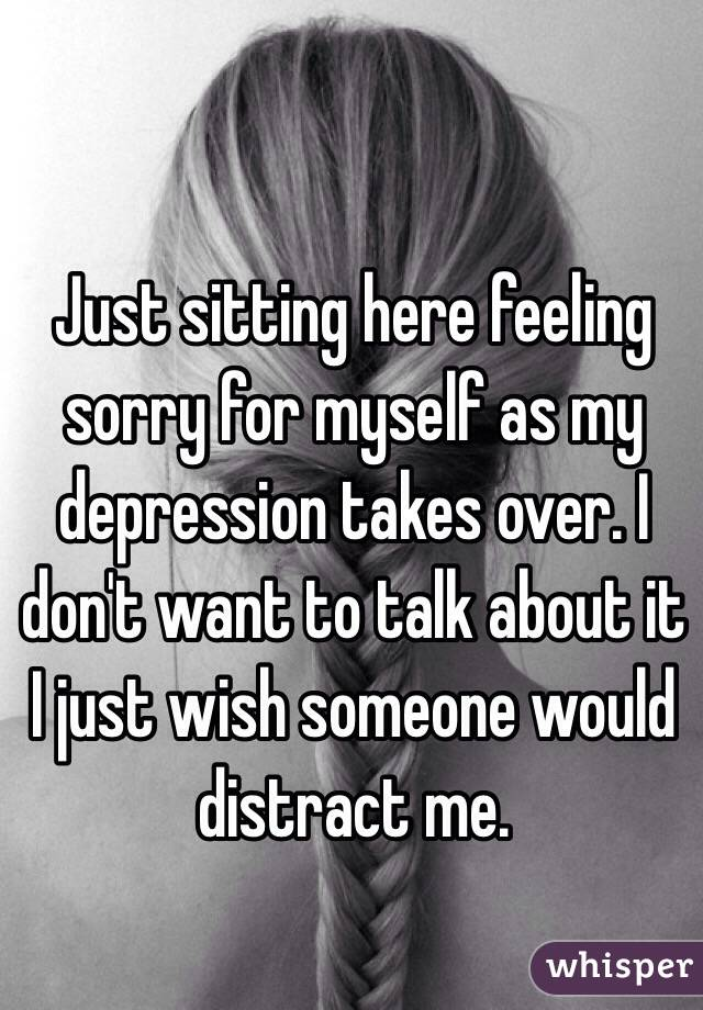 Just sitting here feeling sorry for myself as my depression takes over. I don't want to talk about it I just wish someone would distract me.