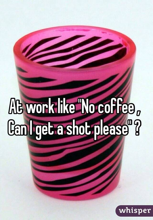 """At work like """"No coffee , Can I get a shot please"""" ?"""
