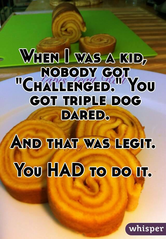 """When I was a kid, nobody got """"Challenged."""" You got triple dog dared.  And that was legit.  You HAD to do it."""